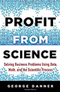 Profit from Science: Solving Business Problems Using Data, Math, and the Scientific Process